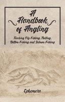 A Handbook of Angling - Teaching Fly-Fishing, Trolling, Bottom-Fishing and Salmon-Fishing - Ephemera