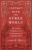 Contact with the Other World - The Latest Evidence as to Communication with the Dead - James H. Hyslop