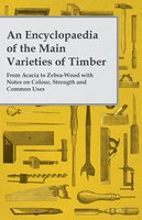 An Encyclopaedia of the Main Varieties of Timber - From Acacia to Zebra-Wood with Notes on Colour, Strength and Common Uses - Anon