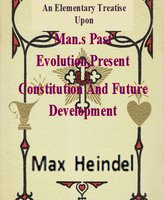An Elementary Treatise Upon Man's Past Evolution, Present Constitution And Future Development - Max Heindel