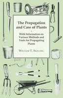 The Propagation and Care of Plants - With Information on Various Methods and Tools for Propagating Plants - William T. Skilling