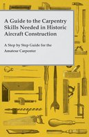 A Guide to the Carpentry Skills Needed in Historic Aircraft Construction - A Step by Step Guide for the Amateur Carpenter - Anon
