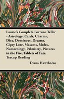 Laurie's Complete Fortune Teller - Astrology, Cards, Charms, Dice, Dominoes, Dreams, Gipsy Lore, Mascots, Moles, Numerology, Palmistry, Pictures in the Fire, Tablets of Fate, Teacup Reading - Diana Hawthorne