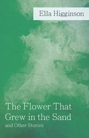 The Flower That Grew in the Sand and Other Stories - Ella Higginson
