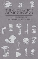 The Cultivation of Mushrooms - An Outline of Mushroom Culture - Anon