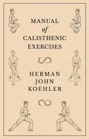 Manual of Calisthenic Exercises - Herman John Koehler