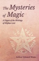 The Mysteries of Magic - A Digest of the Writings of Eliphas Levi - Arthur Edward Waite