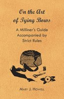 On the Art of Tying Bows - A Milliner's Guide Accompanied by Strict Rules - Mary J. Howell