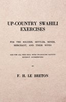 Up-Country Swahili - For the Soldier, Settler, Miner, Merchant, and Their Wives - And for all who Deal with Up-Country Natives Without Interpreters - F. H. Le Breton