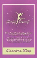 Glorify Yourself - The New Fascinating Guide to Charm and Beauty - A Complete and Up-To-Date Course on Beauty and Charm by one of the Most Famous Beauty Specialists and Consultants in the World - Eleanore King