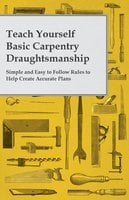 Teach Yourself Basic Carpentry Draughtsmanship - Simple and Easy to Follow Rules to Help Create Accurate Plans - Anon