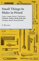 Small Things to Make in Wood - Trays, Lamps, Boxes, Clockcases, Cabinets, Tables, Book Ends and Troughs, Stools, Bread Boards Etc - I. Bader