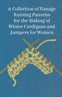 A Collection of Vintage Knitting Patterns for the Making of Winter Cardigans and Jumpers for Women - Anon