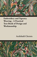 Embroidery and Tapestry Weaving - A Practical Text-Book of Design and Workmanship - Archibald Christie