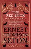 The Red Book or How To Play Indian - Directions for Organizing a Tribe of Boy Indians, Making Their Teepees etc. in True Indian Style - Ernest Thompson Seton