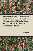 Demonology and Witchcraft in the British Isles and Ireland - A Compendium of Classic Books on the History of Demons, Witches and Spirits - Various