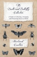 The Beetle and Butterfly Collection - A Guide to Collecting, Arranging and Preserving Insects at Home - Harland Coultas