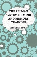 The Pelman System of Mind and Memory Training - Lessons I to XII - Anon