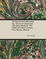 "The Pianist's First Music Making - For use in Conjunction with Tobias Matthay's ""The Child's First Steps"" in Piano Forte Playing - Book II - Tobias Matthay"