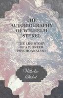 The Autobiography of Wilhelm Stekel - The Life Story of a Pioneer Psychoanalyst - Wilhelm Stekel
