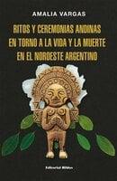 Ritos y ceremonias andinas en torno a la vida y la muerte en el noroeste argentino - Amalia Vargas