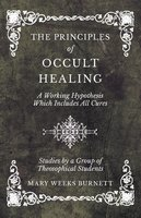 The Principles of Occult Healing - A Working Hypothesis Which Includes All Cures - Studies by a Group of Theosophical Students - Mary Weeks Burnett
