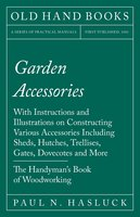 Garden Accessories - With Instructions and Illustrations on Constructing Various Accessories Including Sheds, Hutches, Trellises, Gates, Dovecotes and More - The Handyman's Book of Woodworking - Paul N. Hasluck