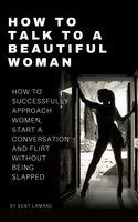 How to Talk to a Beautiful Woman - Kent Lamarc