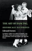 The Art Of Dancing, Historically Illustrated - To Which Is Added A Few Hints On Etiquette - Edward Ferrero