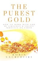The Purest Gold: How to Work with God, Be Virtuous & Create Miracles on Earth - Robin Sacredfire