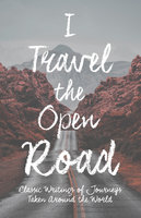 I Travel the Open Road - Classic Writings of Journeys Taken around the World