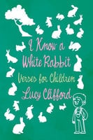 I Know a White Rabbit - Verses for Children - Lucy Clifford