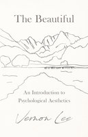 The Beautiful - An Introduction to Psychological Aesthetics - Vernon Lee