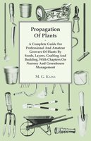 Propagation Of Plants - A Complete Guide For Professional And Amateur Growers Of Plants By Seeds, Layers, Grafting And Budding, With Chapters On Nursery And Greenhouse Management - M. G. Kains