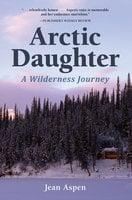 Arctic Daughter: A Wilderness Journey - Jean Aspen