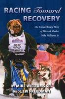 Racing Toward Recovery: The Extraordinary Story of Alaska Musher Mike Williams Sr. - Lew Freedman, Mike Williams