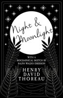 Night and Moonlight (With a Biographical Sketch by Ralph Waldo Emerson) - Henry David Thoreau