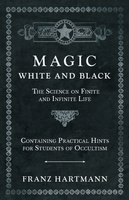 Magic, White and Black - The Science on Finite and Infinite Life - Containing Practical Hints for Students of Occultism - Franz Hartmann
