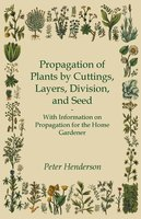 Propagation of Plants by Cuttings, Layers, Division, and Seed - With Information on Propagation for the Home Gardener