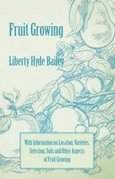 Fruit Growing - With Information on Location, Varieties, Selection, Soils and Other Aspects of Fruit Growing - Liberty Hyde Bailey