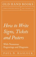 How to Write Signs, Tickets and Posters - With Numerous Engravings and Diagrams - Paul N. Hasluck
