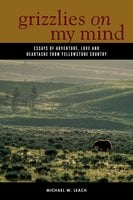 Grizzlies On My Mind: Essays of Adventure, Love, and Heartache from Yellowstone Country - Michael W. Leach