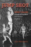 Jump Shot: Kenny Sailors - Basketball Innovator and Alaskan Outfitter - Lew Freedman