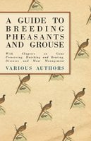 A Guide to Breeding Pheasants and Grouse - With Chapters on Game Preserving, Hatching and Rearing, Diseases and Moor Management - Various
