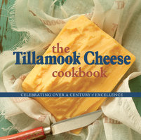 The Tillamook Cheese Cookbook - Celebrating Over a Century of Excellence - Kathy Holstead