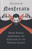 The Tales of Nosferatu - Short Stories showcasing the Evolution of the Vampire Legend - Various