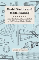 Model Yachts and Model Sailing - How to Build, Rig, and Sail a Self-Acting Model Yacht - Dr. James E. Walton