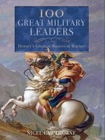 100 Great Military Leaders: History's Greatest Masters of Warfare - Nigel Cawthorne