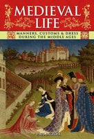 Medieval Life: Manners, Customs & Dress During the Middle Ages - Paul Lacroix