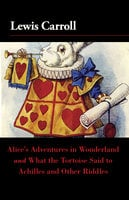 Alice's Adventures in Wonderland and What the Tortoise Said to Achilles and Other Riddles - Lewis Carroll